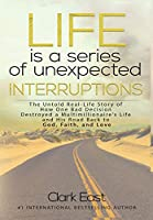 Life is a Series of Unexpected Interruptions: The Untold Real-Life Story of How One Bad Decision Destroyed a Multimillionaires Life and His Road Back to God, Faith, and Love