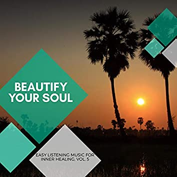 Beautify Your Soul - Easy Listening Music For Inner Healing, Vol. 5