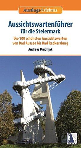 Aussichtswartenführer für die Steiermark: Die schönsten Aussichtswarten von Bad Aussee bis Bad Radkersburg (Ausflugs-Erlebnis)