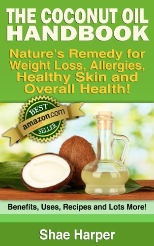 Book: The ORIGINAL Coconut Oil Handbook: Nature's Remedy for Weight Loss, Allergies & Overall Health -Benefits, Uses, Recipes + More! by Shae Harper