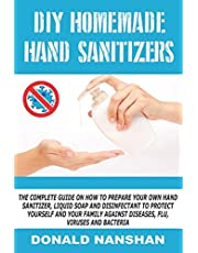 DIY HOMEMADE HAND SANITIZERS: The Complete Guide On How To Prepare your own Hand Sanitizer, Liquid Soap and disinfectant to protect yourself and your family Against Diseases, Flu, Viruses and Bacteria