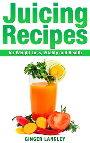 Juicing Recipes for Weight Loss, Vitality and Health (Healthy Lifestyle Series Book 5)
