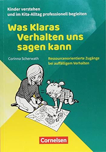 Kinder verstehen und im Kita-Alltag professionell begleiten: Was Klaras Verhalten uns sagen kann: Ressourcenorientierte Zugänge bei auffälligem Verhalten. Ratgeber