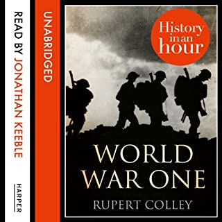 World War One: History in an Hour                   By:                                                                                                                                 Rupert Colley                               Narrated by:                                                                                                                                 Jonathan Keeble                      Length: 1 hr and 22 mins     407 ratings     Overall 4.4