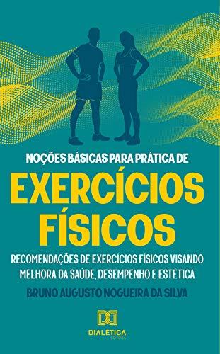 Noções básicas para prática de exercícios físicos: recomendações de exercícios físicos visando melhora da saúde, desempenho e estética (Portuguese Edition)