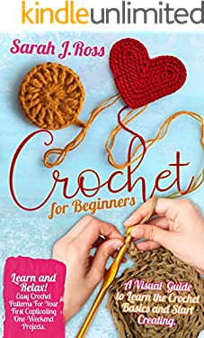 CROCHET FOR BEGINNERS: LEARN AND RELAX! EASY CROCHET PATTERNS FOR YOUR FIRST CAPTIVATING ONE-WEEKEND PROJECTS. A VISUAL GUIDE TO LEARN THE CROCHET BASICS AND START CREATING.