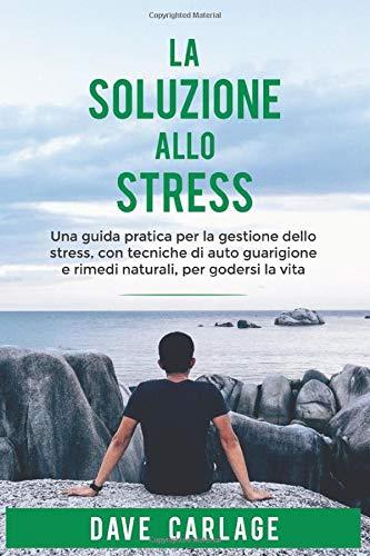 La soluzione allo stress: Una guida pratica per la gestione dello stress, con tecniche di auto guarigione e rimedi naturali, per godersi la vita