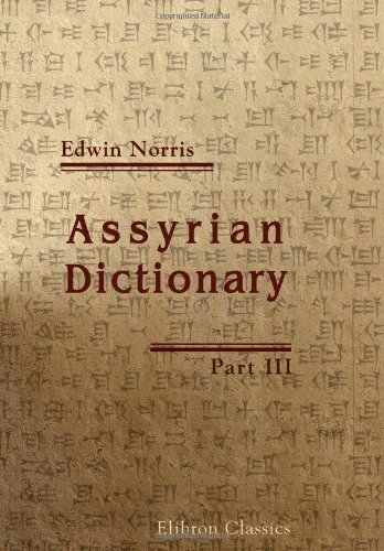 Assyrian Dictionary: Intended to further the study of the cuneiform inscriptions of Assyria and Babylonia. Part 3 by Edwin Norris (24-Dec-2004) Paperback