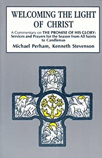 Welcoming the Light of Christ: A Commentary on the Promise of His Glory : Services and Prayers for the Season Form All Saints to Candlemas