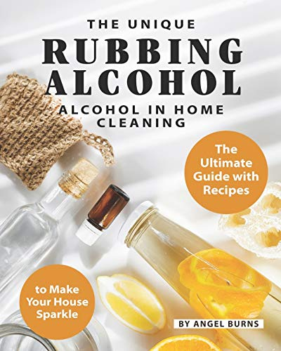The Unique Rubbing Alcohol in Home Cleaning: The Ultimate Guide with Recipes to Make Your House Sparkle