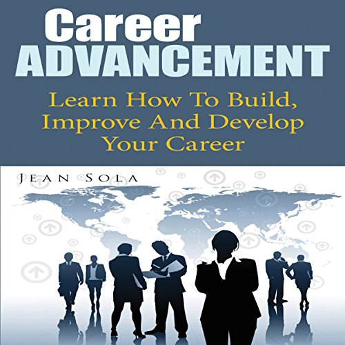 Career Advancement: Learn How to Build, Improve and Develop Your Career audiobook cover art