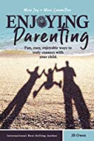 Enjoying Parenting: Fun, Easy, Enjoyable Ways to Truly Connect with Your Child
