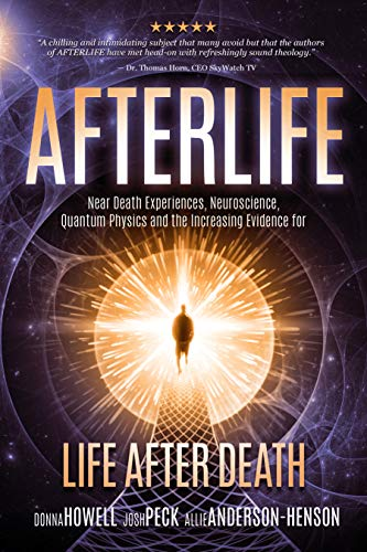 Afterlife: Near Death Experiences, Neuroscience, Quantum Physics and the Increasing Evidence for Life After Death