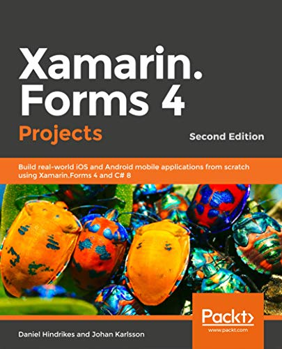 Xamarin.Forms 4 Projects - Second Edition: Build real-world iOS and Android mobile applications from scratch using Xamarin.Forms 4 and C# 8