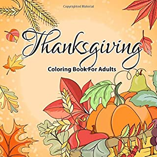 Thanksgiving Coloring Books For Adults: Over 30 Beautiful Harvest Coloring Pages-Leaves, Pumpkins, Food, Fall Flowers and More ( Adult Coloring Boosks)