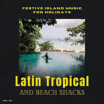 Latin Tropical And Beach Shacks - Festive Island Music For Holidays, Vol. 02