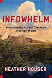 Houser, H: Infowhelm: Environmental Art and Literature in an Age of Data (Literature Now) - Heather Houser