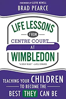 Life Lessons from Centre Court at Wimbledon: Teaching Your Children to Become the Best THEY Can Be by [Brad Pearce]