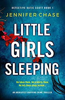 Little Girls Sleeping: An absolutely gripping crime thriller (Detective Katie Scott Book 1) by [Jennifer Chase]