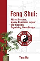 Feng Shui: Attract Success, Money, Happiness in your life- Cleaning, Organizing, Home Design