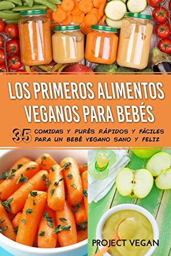 Los Primeros Alimentos Veganos Para Bebés: 35 Comidas y Purés Rápidos y Fáciles para un Bebé Vegano Sano y Feliz