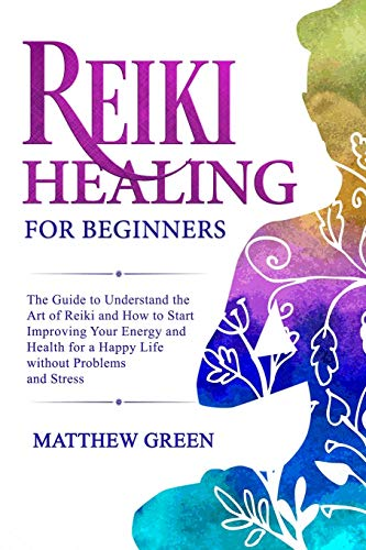 Reiki Healing for Beginners: The Guide to Understanding the Art of Reiki and How to Start Improving Your Energy and Health for a Happy Life Without Problems and Stress