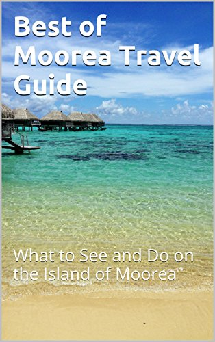 Best of Moorea Travel Guide: What to See and Do on the Island of Moorea