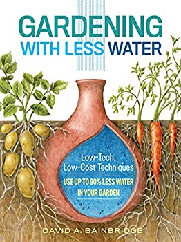 Gardening with Less Water  Low-Tech Low-Cost Techniques  Use up to 90% Less Water in Your Garden
