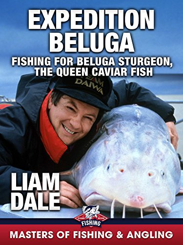 Expedition Beluga: Fishing for Beluga Sturgeon, the Queen Caviar Fish - Liam Dale (Masters of Fishing and Angling)