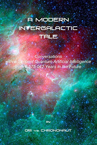 Compare Textbook Prices for A MODERN INTERGALACTIC TALE: Conversations with a Sentient Quantum Artificial Intelligence from 6,575,042 Years in the Future  ISBN 9798692986528 by the Chrononaut, Ori