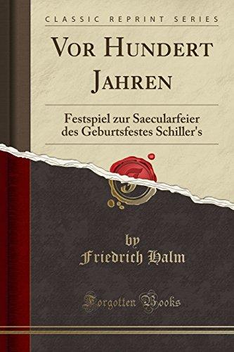 Vor Hundert Jahren: Festspiel zur Saecularfeier des Geburtsfestes Schiller's (Classic Reprint)
