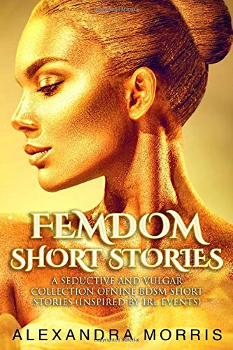 Femdom Short Stories: A Seductive and Vulgar Collection of Nine BDSM Short Stories (inspired by IRL events)