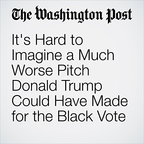 It's Hard to Imagine a Much Worse Pitch Donald Trump Could Have Made for the Black Vote cover art