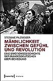 Männlichkeit zwischen Gefühl und Revolution: Eine Emotionsgeschichte der bundesdeutschen 68er-Bewegung (Histoire)