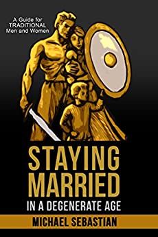 Staying Married in a Degenerate Age: A Guide for Traditional Men and Women by [Michael Sebastian]