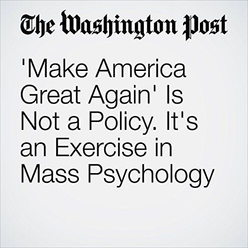 'Make America Great Again' Is Not a Policy. It's an Exercise in Mass Psychology cover art