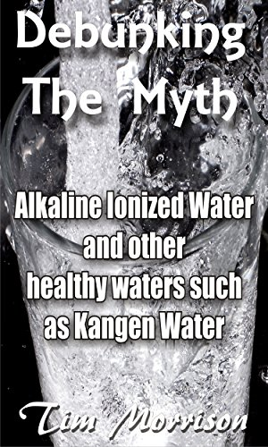 Debunking The Myth - Alkaline Water Ionizers: and other healthy waters such as Kangen water