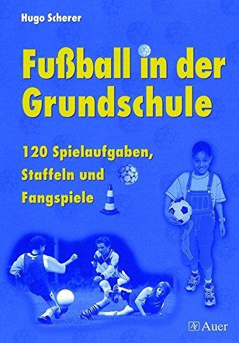 Fußball in der Grundschule: 120 Spielaufgaben, Staffeln und Fangspiele (1. bis 4. Klasse)