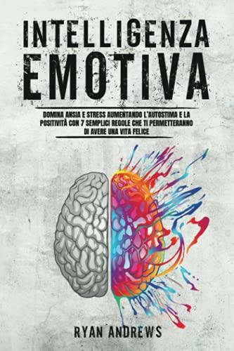 Intelligenza Emotiva: Domina ansia e stress aumentando l'autostima e la positività con 7 semplici regole che ti permetteranno di avere una vita felice