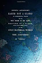 Zetetic Astronomy, Earth Is Not A Globe!: An Experimental Inquiry Into The True Figure Of The Earth: Proving It A Plane, Without Axial Or Orbital Motion; And The Only Material World In The Universe!