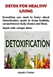 DETOX FOR HEALTHY LIVING: Everything you need to know about Detoxification, guide to living healthily, comprehensive body cleanse and Reset, Apple cider vinegar detox