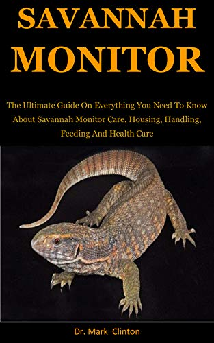 Savannah Monitors: The Ultimate Guide On Everything You Need To Know About Savannah Monitor Care, Housing, Handling, Feeding And Health Care (English Edition)