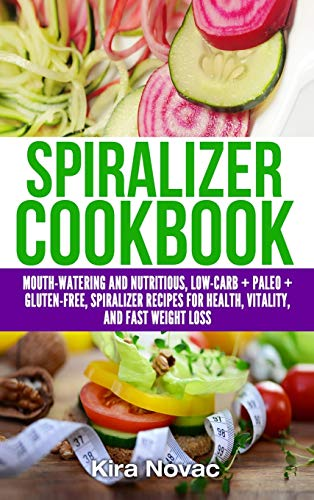 Spiralizer Cookbook: Mouth-Watering and Nutritious Low Carb + Paleo + Gluten-Free Spiralizer Recipes for Health, Vitality, and Weight Loss: 5