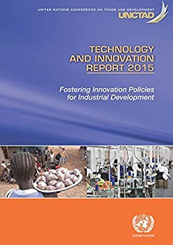 Technology and Innovation Report 2015  Fostering Innovation Policies for Industrial Development  United Nations Conference on Trade and Development  UNCTAD  Technology and Innovation Report  TIR