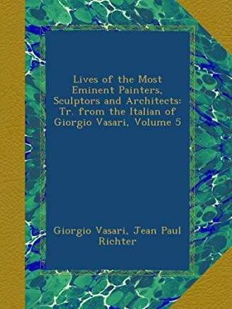 Lives of the Most Eminent Painters, Sculptors and Architects: Tr. from the Italian of Giorgio Vasari, Volume 5