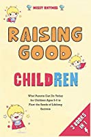 Raising Good Children [3 in 1]: What Parents Can Do Today for Children Ages 0-6 to Plant the Seeds of Lifelong Success