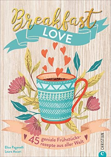 Breakfast Love. 45 geniale Frühstücksrezepte aus aller Welt. Von Argentinien über Marokko bis nach Thailand oder Australien. Per Frühstück um die ganze Welt!