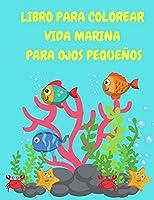 Libro para colorear Vida marina para ojos pequeños: Libro para colorear de las criaturas del mar para niños - Libro para colorear de los animales del océano - Peces, tiburones, tortugas y ballenas para colorear para niños - Libros de actividades para niños