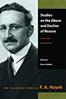 Studies on the Abuse and Decline of Reason: Text and Documents (Collected Works of F. A. Hayek)