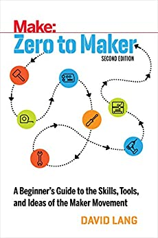 Zero to Maker: A Beginner's Guide to the Skills, Tools, and Ideas of the Maker Movement (Make: Technology on Your Time) by [David Lang]